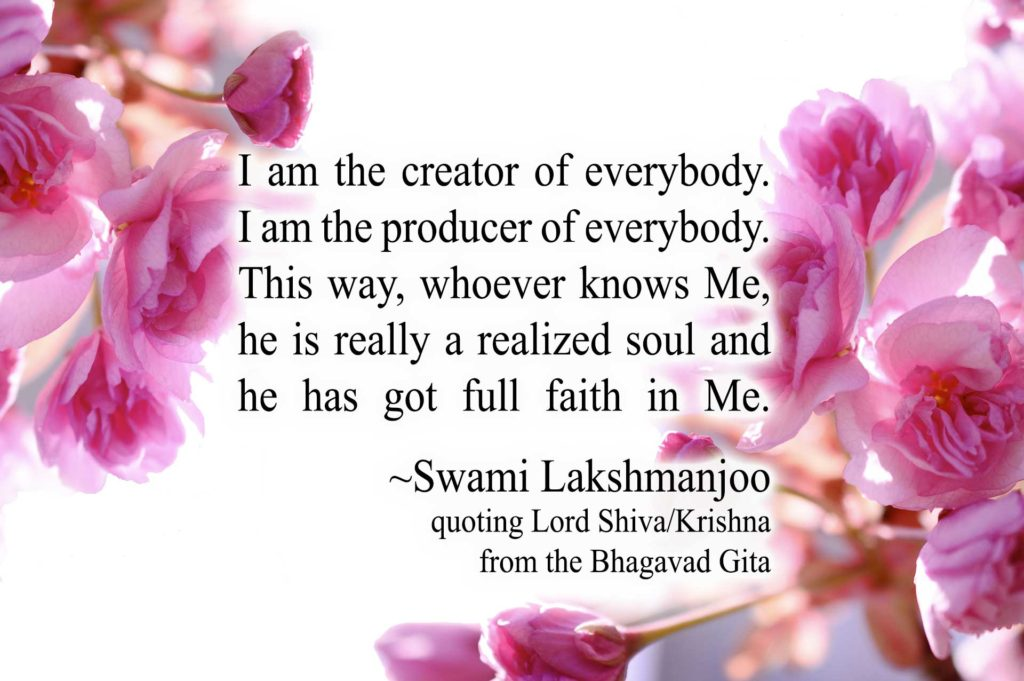 I am the creator of everybody. I am the producer of everybody. This way, whoever knows Me, he is really a realized soul and he has got full faith in Me. ~Swami Lakshmanjoo, quoting Lord Shiva/Krishna from the Bhagavad Gita