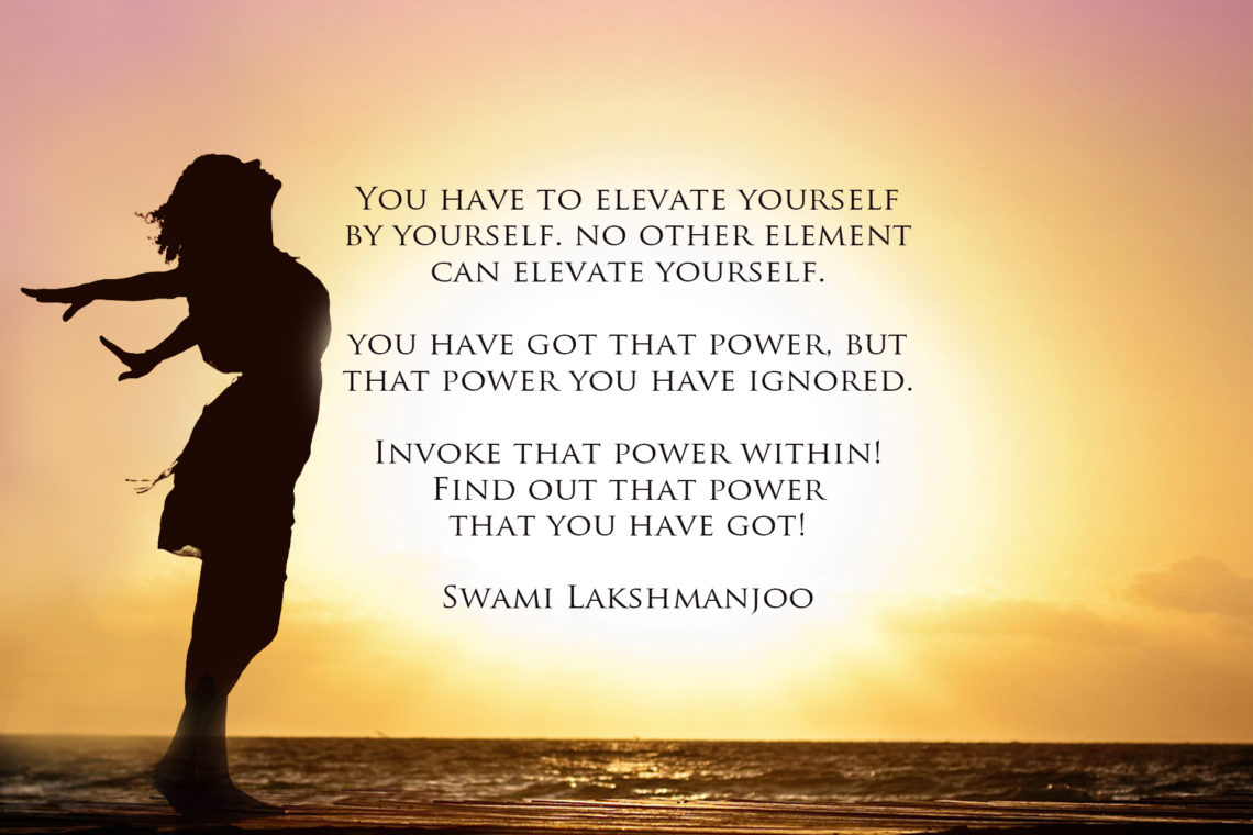 You have to elevate yourself by yourself. no other element can elevate yourself. you have got that power, but that power you have ignored. Invoke that power within! Find out that power that you have got! Swami Lakshmanjoo