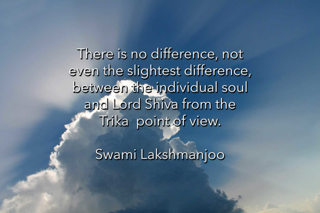 There is no difference, not even the slightest difference, between the individual soul and Lord Shiva from the Trika point of view. ~Swami Lakshmanjoo